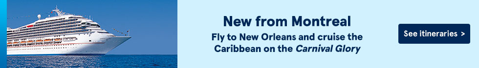 New from Montreal. Fly to New Orleans and cruise the Carribean on the Carnival Glory. See itineraries.
