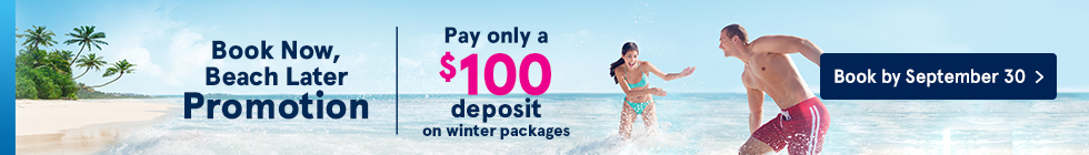 Book Now, Beach Later Promotion. Pay only a $100 deposit on winter packages. Book by September 30